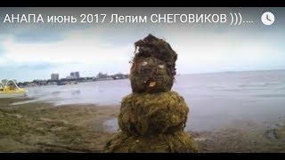 АНАПА июнь 2017 Лепим СНЕГОВИКОВ ))). Погода ЦВЕТЕНИЕ моря состояние песчаного пляжа.