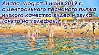 Анапа. vlog низкого качества (с телефона) с центрального песчаного пляжа от 3 июня 2019 г.