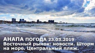 #АНАПА. Погода 23.03.2019. Восточный рынок: новости. Шторм на море. Центральный пляж. Кайтсёрфер.